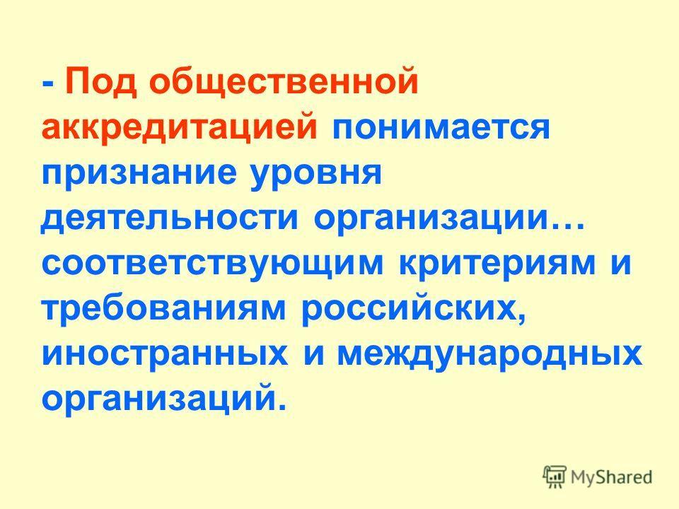 - Под общественной аккредитацией понимается признание уровня деятельности организации… соответствующим критериям и требованиям российских, иностранных и международных организаций.