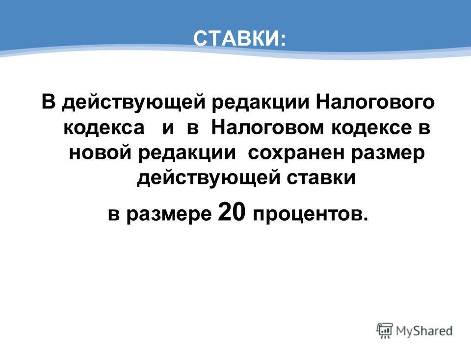 СТАВКИ: В действующей редакции Налогового кодекса и в Налоговом кодексе в новой редакции сохранен размер действующей ставки в размере 20 процентов.