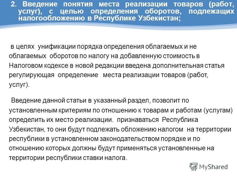 2. Введение понятия места реализации товаров (работ, услуг), с целью определения оборотов, подлежащих налогообложению в Республике Узбекистан; в целях унификации порядка определения облагаемых и не облагаемых оборотов по налогу на добавленную стоимос