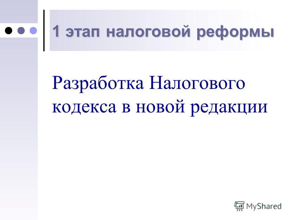 1 этап налоговой реформы Разработка Налогового кодекса в новой редакции