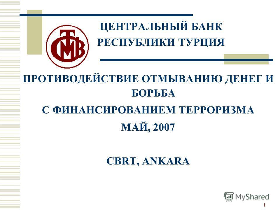 1 ЦЕНТРАЛЬНЫЙ БАНК РЕСПУБЛИКИ ТУРЦИЯ ПРОТИВОДЕЙСТВИЕ ОТМЫВАНИЮ ДЕНЕГ И БОРЬБА С ФИНАНСИРОВАНИЕМ ТЕРРОРИЗМА МАЙ, 2007 CBRT, ANKARA