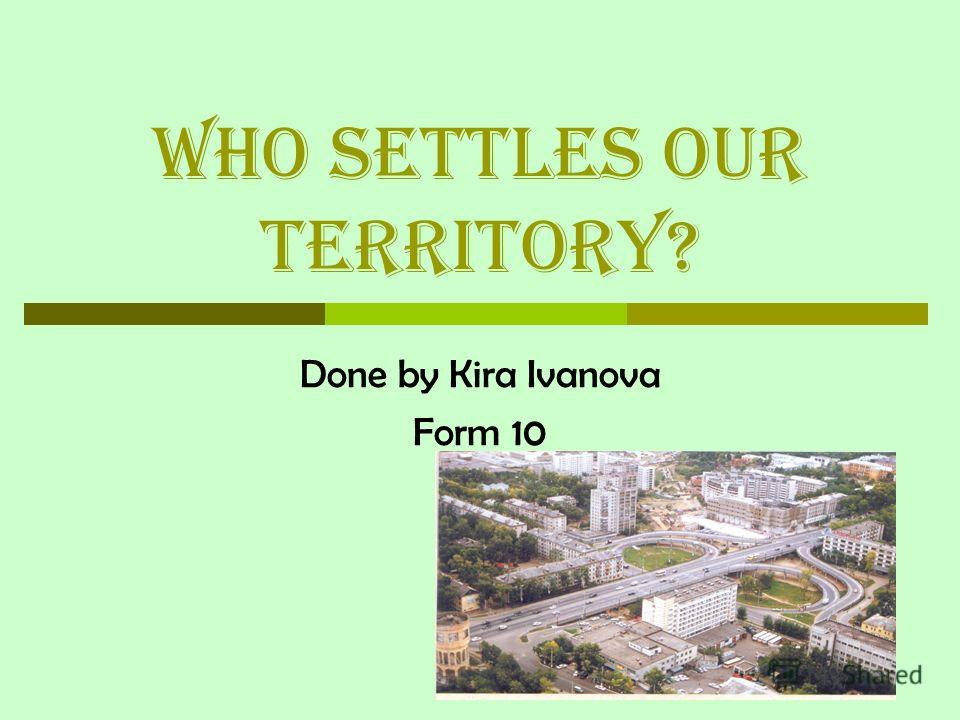 Who settles our territory? Done by Kira Ivanova Form 10