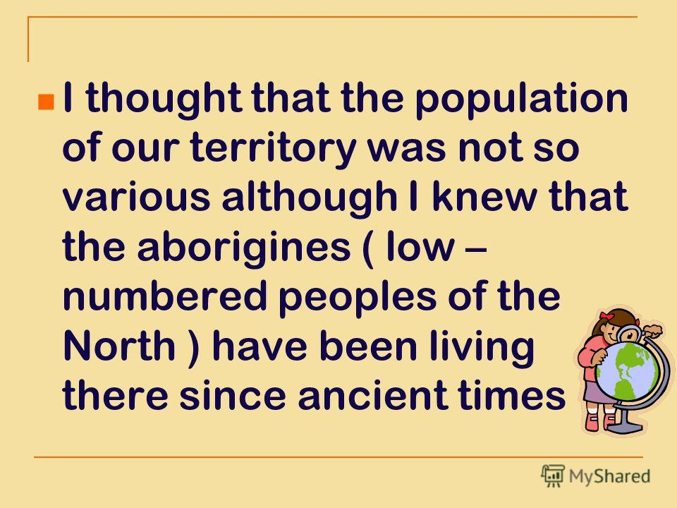 I thought that the population of our territory was not so various although I knew that the aborigines ( low – numbered peoples of the North ) have been living there since ancient times