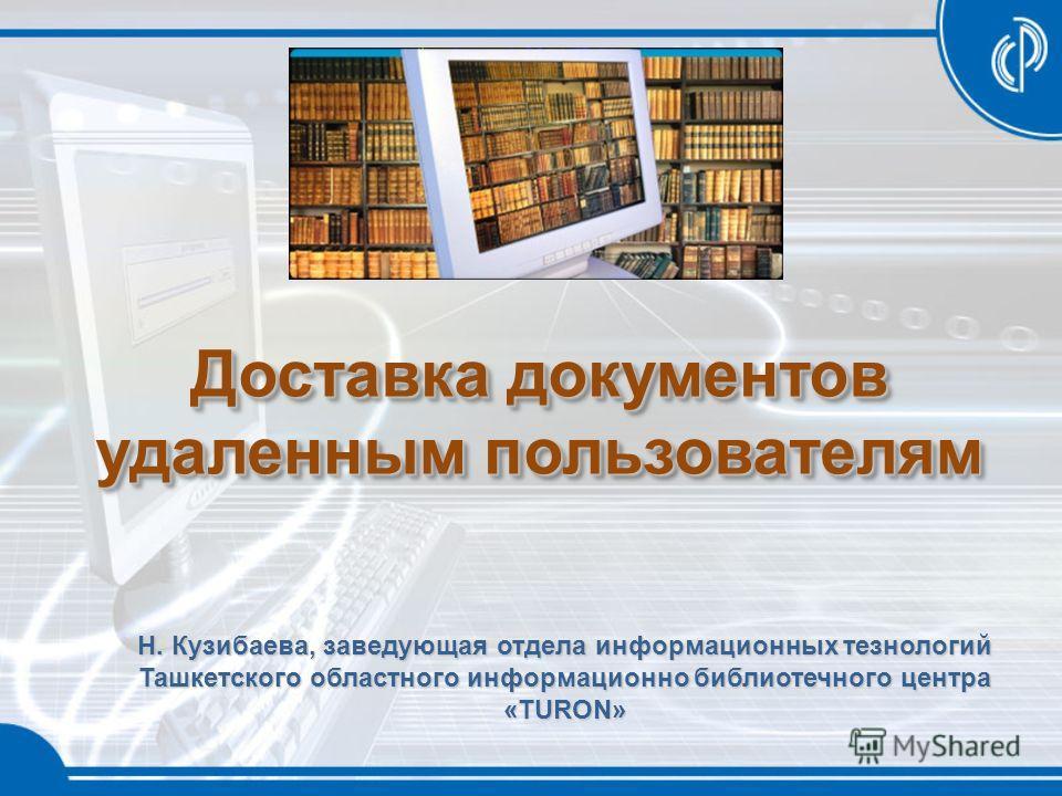 Доставка документов удаленным пользователям Н. Кузибаева, заведующая отдела информационных тезнологий Ташкетского областного информационно библиотечного центра «TURON»