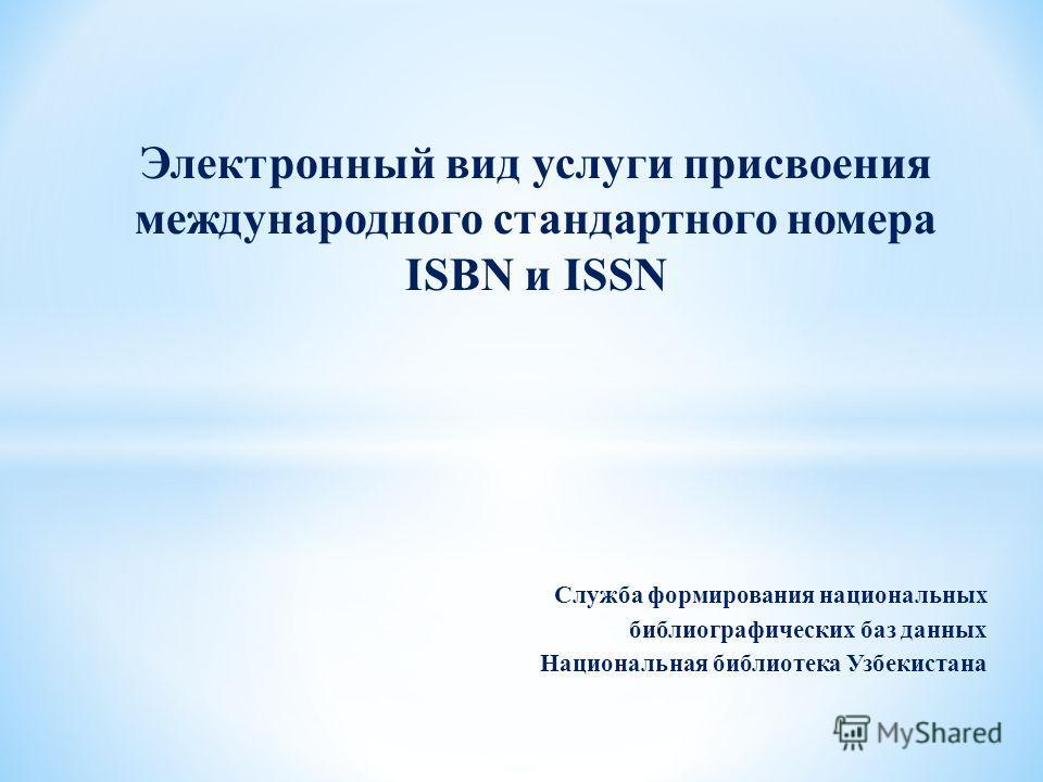 Служба формирования национальных библиографических баз данных Национальная библиотека Узбекистана Электронный вид услуги присвоения международного стандартного номера ISBN и ISSN