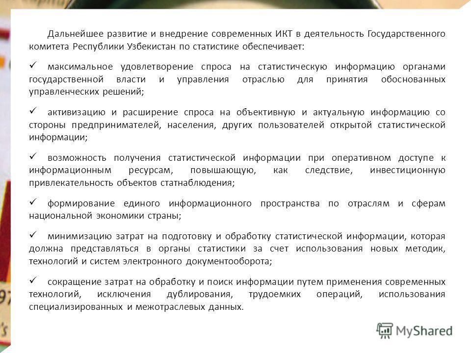 Дальнейшее развитие и внедрение современных ИКТ в деятельность Государственного комитета Республики Узбекистан по статистике обеспечивает: максимальное удовлетворение спроса на статистическую информацию органами государственной власти и управления от