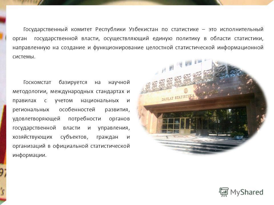 Государственный комитет Республики Узбекистан по статистике – это исполнительный орган государственной власти, осуществляющий единую политику в области статистики, направленную на создание и функционирование целостной статистической информационной си