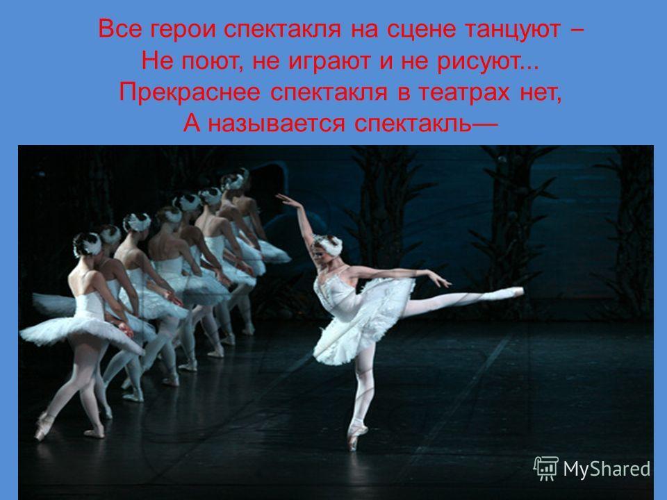 Все герои спектакля на сцене танцуют – Не поют, не играют и не рисуют... Прекраснее спектакля в театрах нет, А называется спектакль