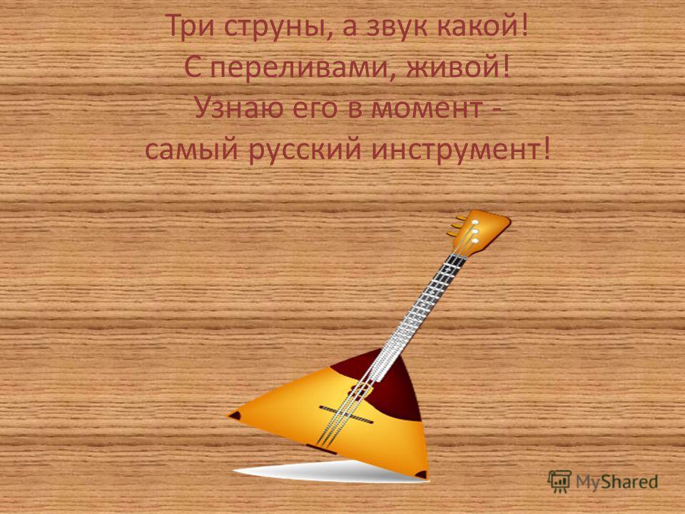 Три струны, а звук какой! С переливами, живой! Узнаю его в момент - самый русский инструмент!