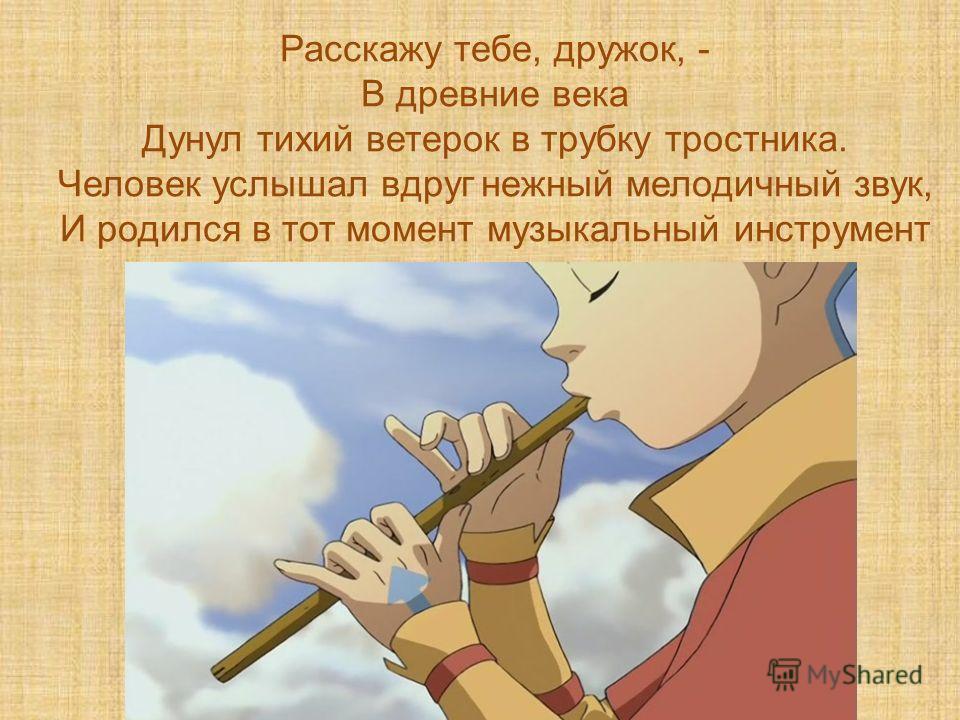 Расскажу тебе, дружок, - В древние века Дунул тихий ветерок в трубку тростника. Человек услышал вдруг нежный мелодичный звук, И родился в тот момент музыкальный инструмент
