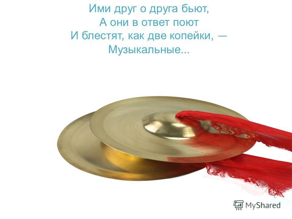 Ими друг о друга бьют, А они в ответ поют И блестят, как две копейки, Музыкальные...