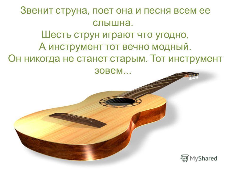 Звенит струна, поет она и песня всем ее слышна. Шесть струн играют что угодно, А инструмент тот вечно модный. Он никогда не станет старым. Тот инструмент зовем...