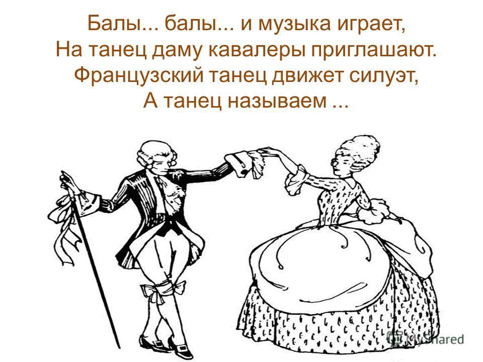 Балы... балы... и музыка играет, На танец даму кавалеры приглашают. Французский танец движет силуэт, А танец называем...