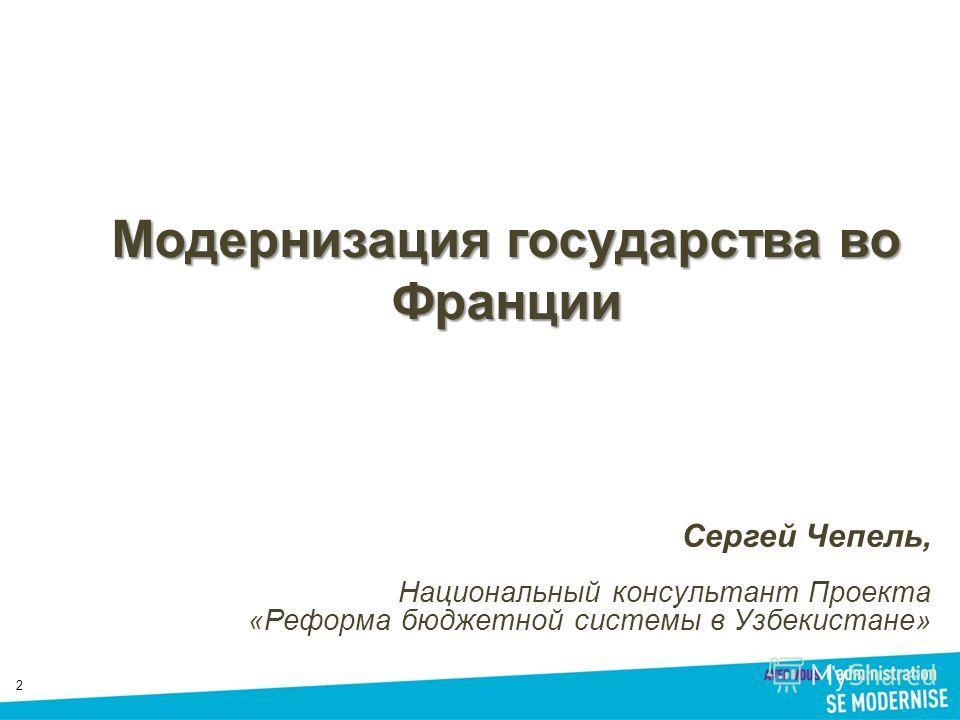 22 Модернизация государства во Франции Сергей Чепель, Национальный консультант Проекта «Реформа бюджетной системы в Узбекистане»