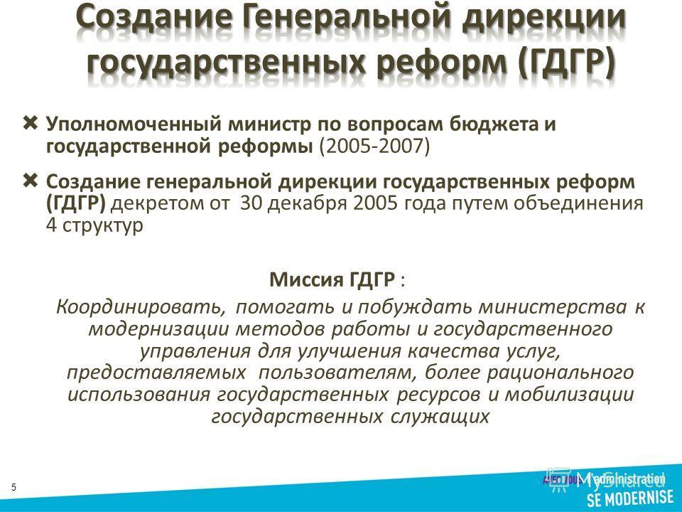 5 Уполномоченный министр по вопросам бюджета и государственной реформы (2005-2007) Создание генеральной дирекции государственных реформ (ГДГР) декретом от 30 декабря 2005 года путем объединения 4 структур Миссия ГДГР : Координировать, помогать и побу