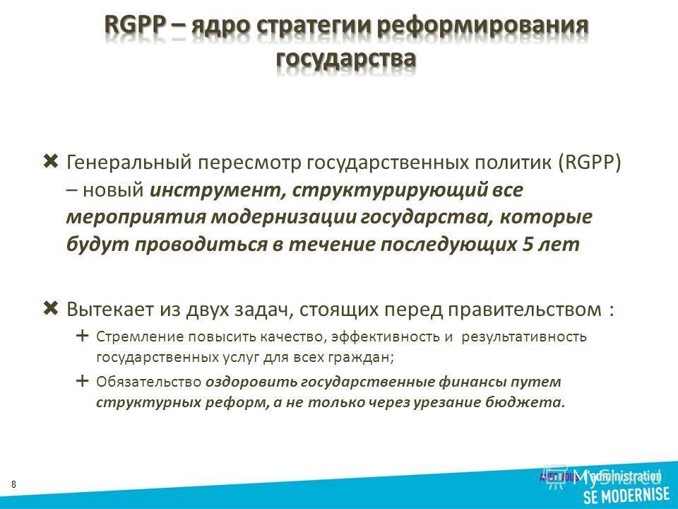 8 Генеральный пересмотр государственных политик (RGPP) – новый инструмент, структурирующий все мероприятия модернизации государства, которые будут проводиться в течение последующих 5 лет Вытекает из двух задач, стоящих перед правительством : Стремлен