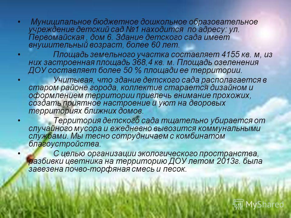 Муниципальное бюджетное дошкольное образовательное учреждение детский сад 1 находится по адресу: ул. Первомайская, дом 6. Здание детского сада имеет внушительный возраст, более 60 лет. Площадь земельного участка составляет 4155 кв. м, из них застроен