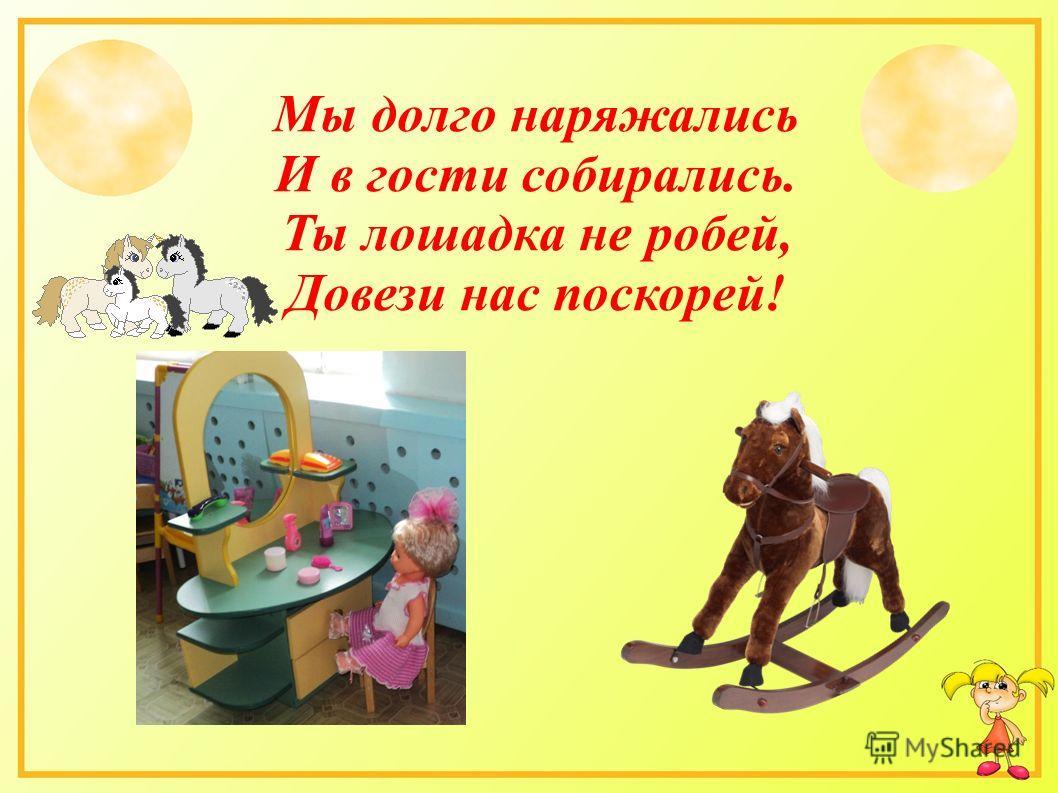 Мы долго наряжались И в гости собирались. Ты лошадка не робей, Довези нас поскорей!