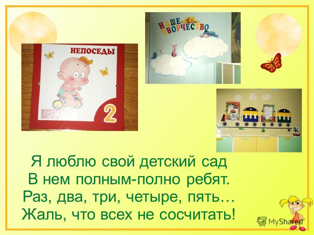Я люблю свой детский сад В нем полным-полно ребят. Раз, два, три, четыре, пять… Жаль, что всех не сосчитать!