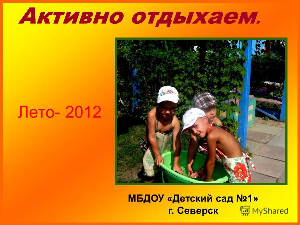 Активно отдыхаем. Лето- 2012 МБДОУ «Детский сад 1» г. Северск