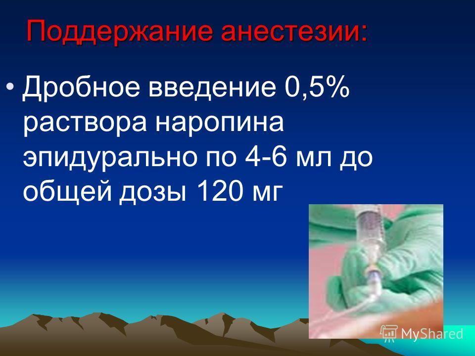 Поддержание анестезии: Дробное введение 0,5% раствора наропина эпидурально по 4-6 мл до общей дозы 120 мг