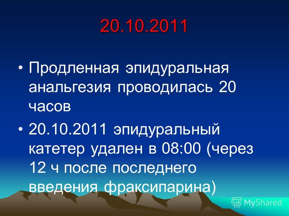 20.10.2011 Продленная эпидуральная анальгезия проводилась 20 часов 20.10.2011 эпидуральный катетер удален в 08:00 (через 12 ч после последнего введения фраксипарина)
