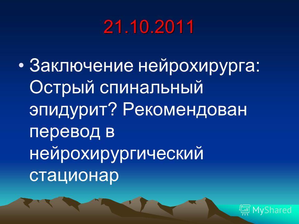 21.10.2011 Заключение нейрохирурга: Острый спинальный эпидурит? Рекомендован перевод в нейрохирургический стационар