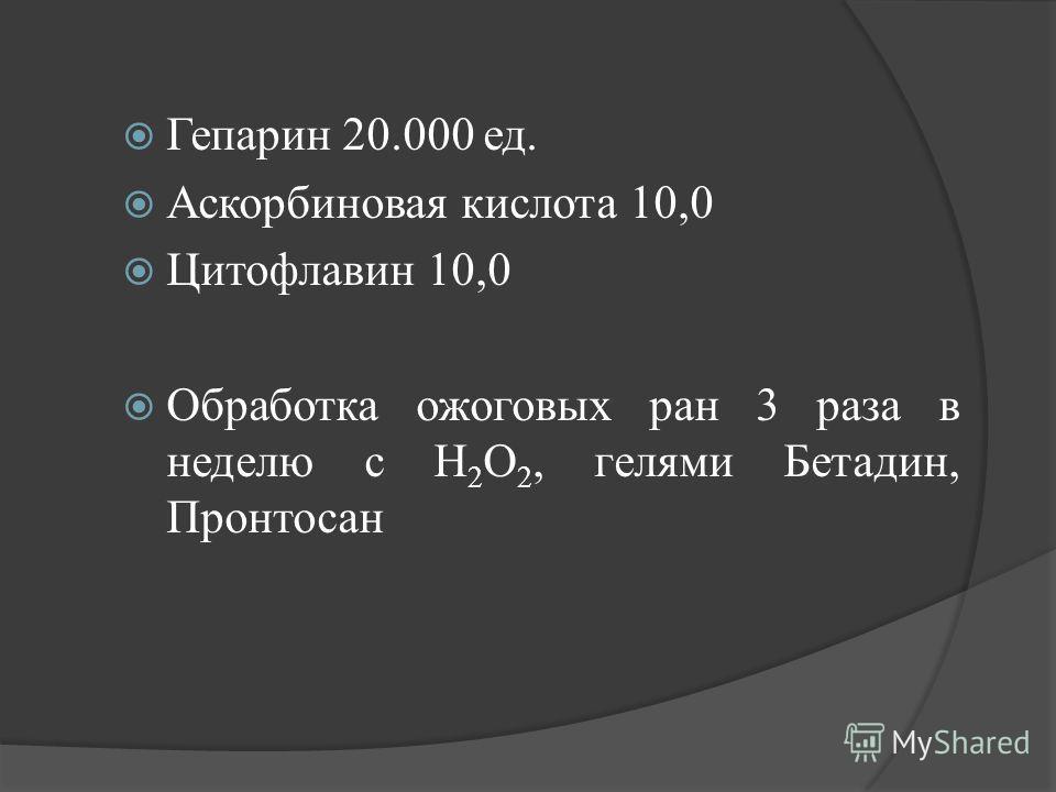 Гепарин 20.000 ед. Аскорбиновая кислота 10,0 Цитофлавин 10,0 Обработка ожоговых ран 3 раза в неделю с Н 2 О 2, гелями Бетадин, Пронтосан