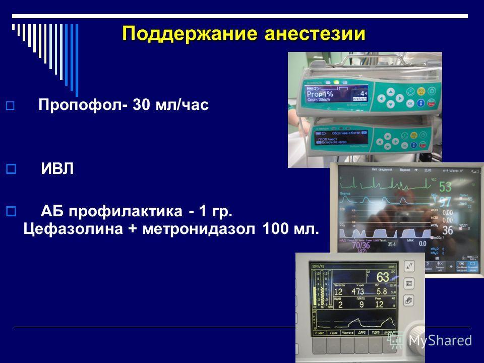 Поддержание анестезии Пропофол- 30 мл/час ИВЛ АБ профилактика - 1 гр. Цефазолина + метронидазол 100 мл.