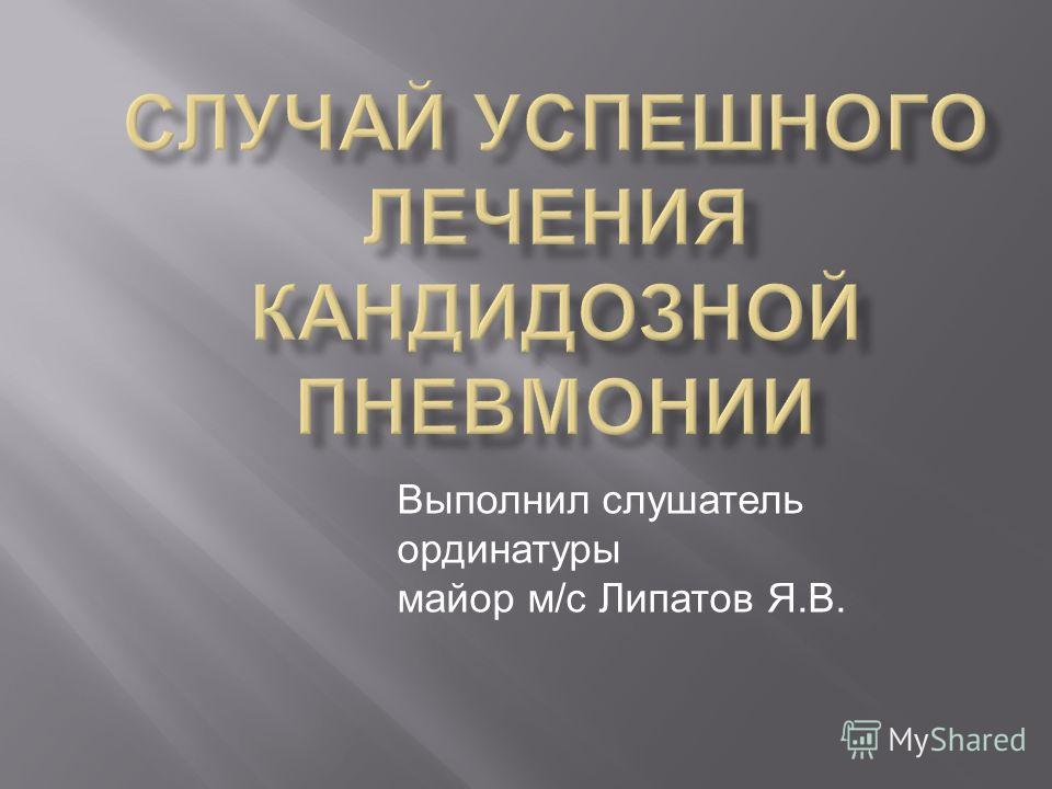 Выполнил слушатель ординатуры майор м/с Липатов Я.В.