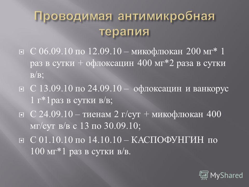 С 06.09.10 по 12.09.10 – микофлюкан 200 мг * 1 раз в сутки + офлоксацин 400 мг *2 раза в сутки в / в ; С 13.09.10 по 24.09.10 – офлоксацин и ванкорус 1 г *1 раз в сутки в / в ; С 24.09.10 – тиенам 2 г / сут + микофлюкан 400 мг / сут в / в с 13 по 30.
