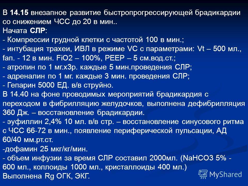 В 14.15 внезапное развитие быстропрогрессирующей брадикардии со снижением ЧСС до 20 в мин.. Начата СЛР: - Компрессии грудной клетки с частотой 100 в мин.; - интубация трахеи, ИВЛ в режиме VC с параметрами: Vt – 500 мл., fап. - 12 в мин. FiO2 – 100%,