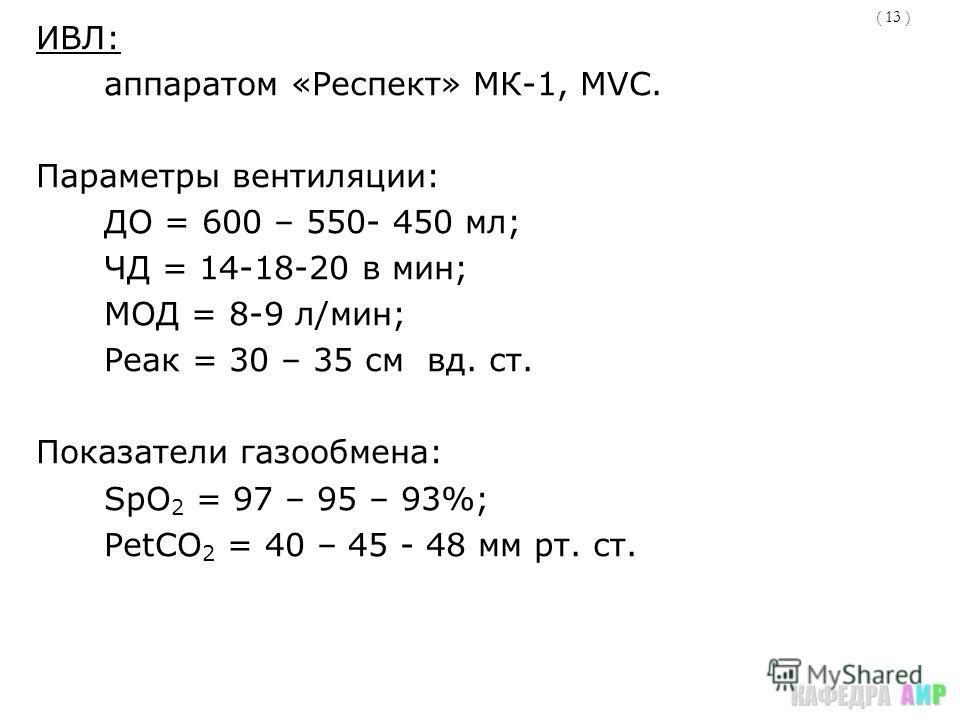 ( 13 ) ИВЛ: аппаратом «Респект» МК-1, MVC. Параметры вентиляции: ДО = 600 – 550- 450 мл; ЧД = 14-18-20 в мин; МОД = 8-9 л/мин; Реак = 30 – 35 см вд. ст. Показатели газообмена: SpO 2 = 97 – 95 – 93%; РetСО 2 = 40 – 45 - 48 мм рт. ст.