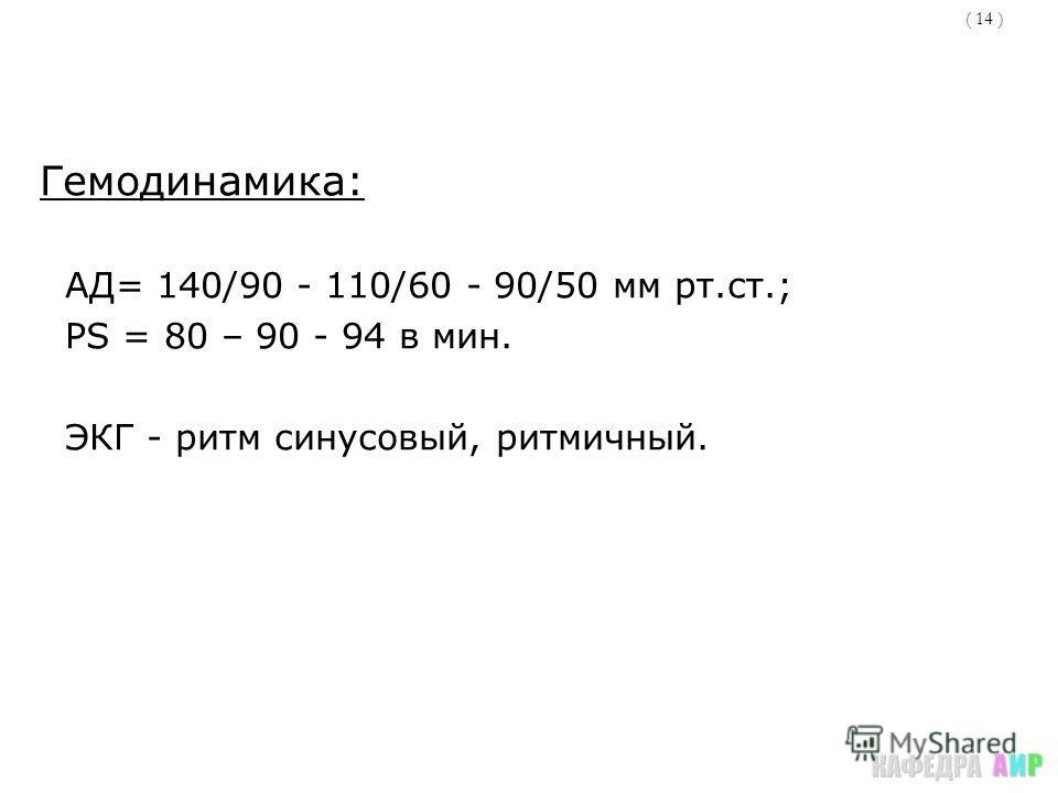 ( 14 ) Гемодинамика: АД= 140/90 - 110/60 - 90/50 мм рт.ст.; PS = 80 – 90 - 94 в мин. ЭКГ - ритм синусовый, ритмичный.