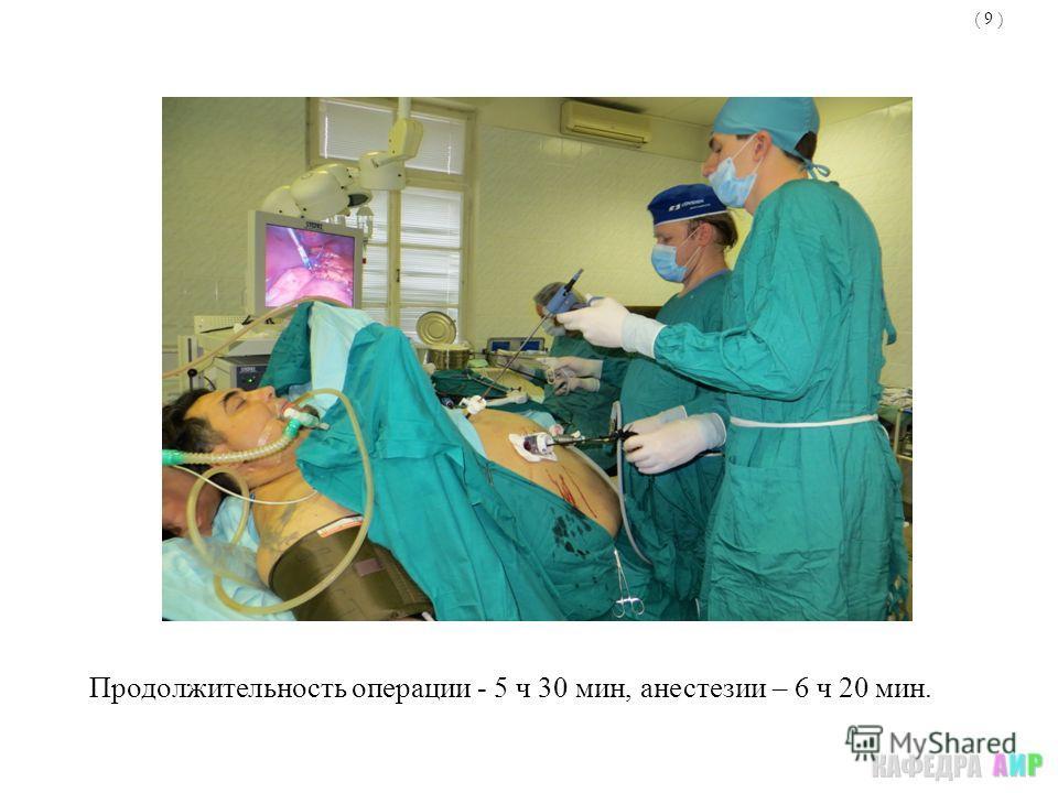 ( 9 ) Продолжительность операции - 5 ч 30 мин, анестезии – 6 ч 20 мин.