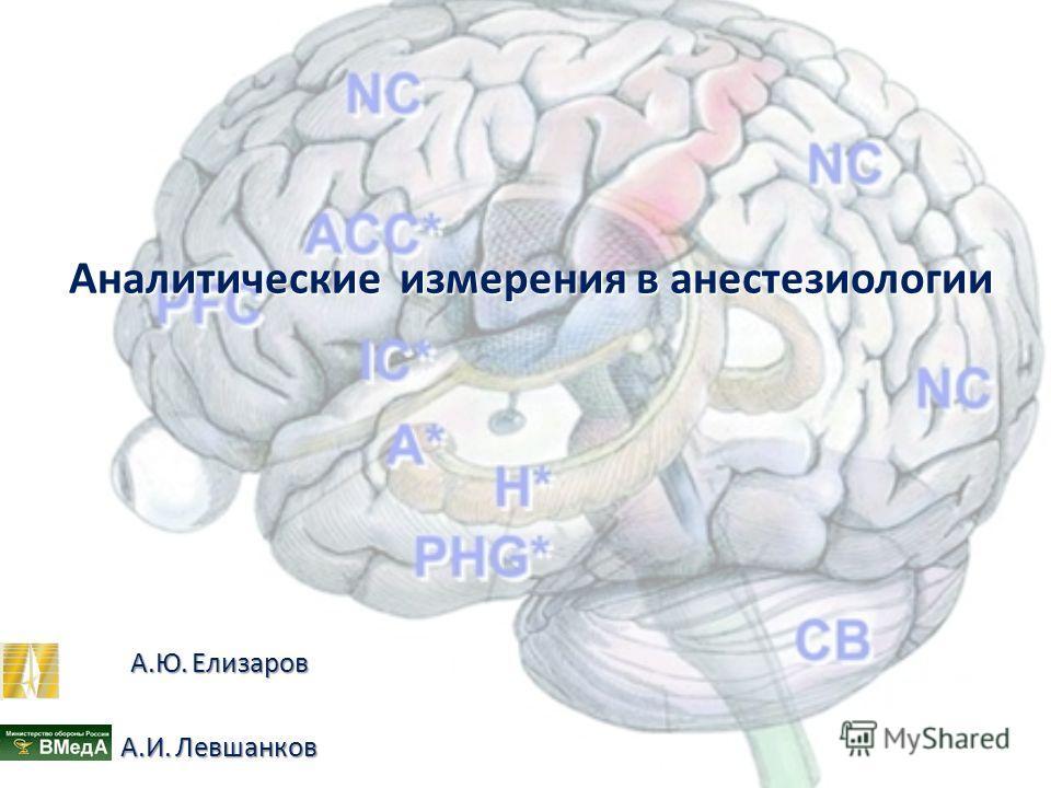 Аналитические измерения в анестезиологии Аналитические измерения в анестезиологии А.Ю.Елизаров А.Ю. Елизаров А.И.Левшанков А.И. Левшанков