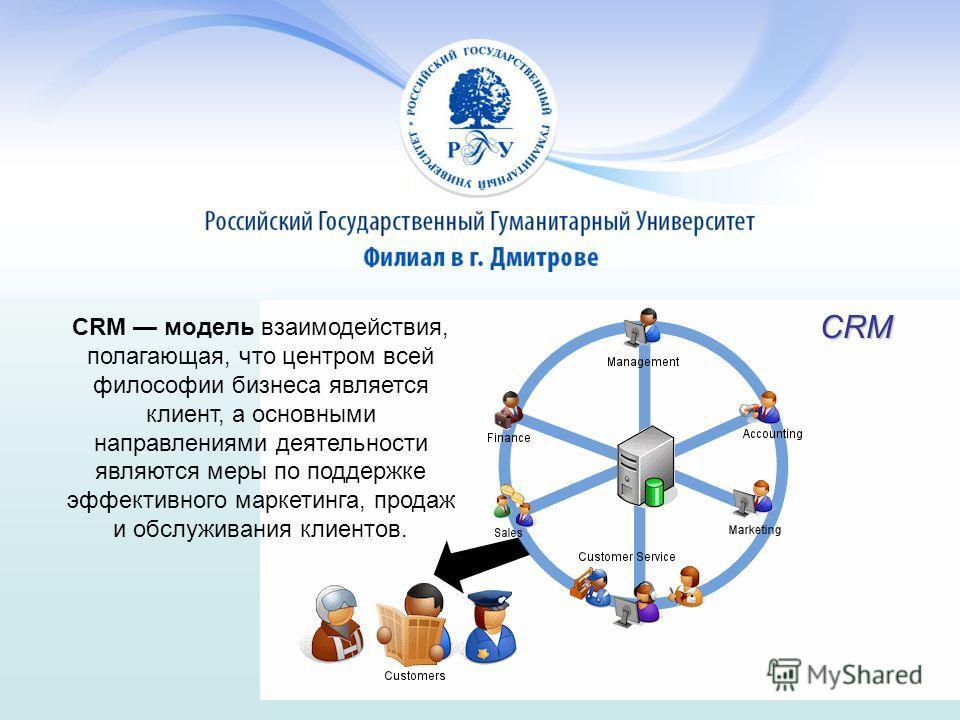 CRM модель взаимодействия, полагающая, что центром всей философии бизнеса является клиент, а основными направлениями деятельности являются меры по поддержке эффективного маркетинга, продаж и обслуживания клиентов. CRM