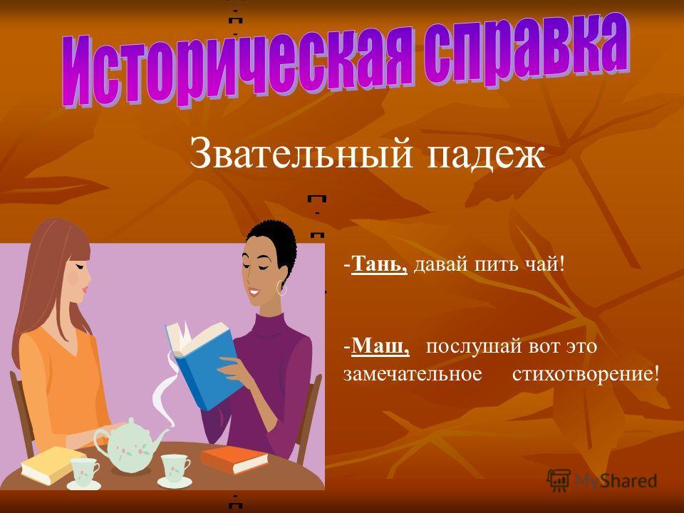 Звательный падеж -Т-Тань, давай пить чай! -М-Маш, послушай вот это замечательное стихотворение!
