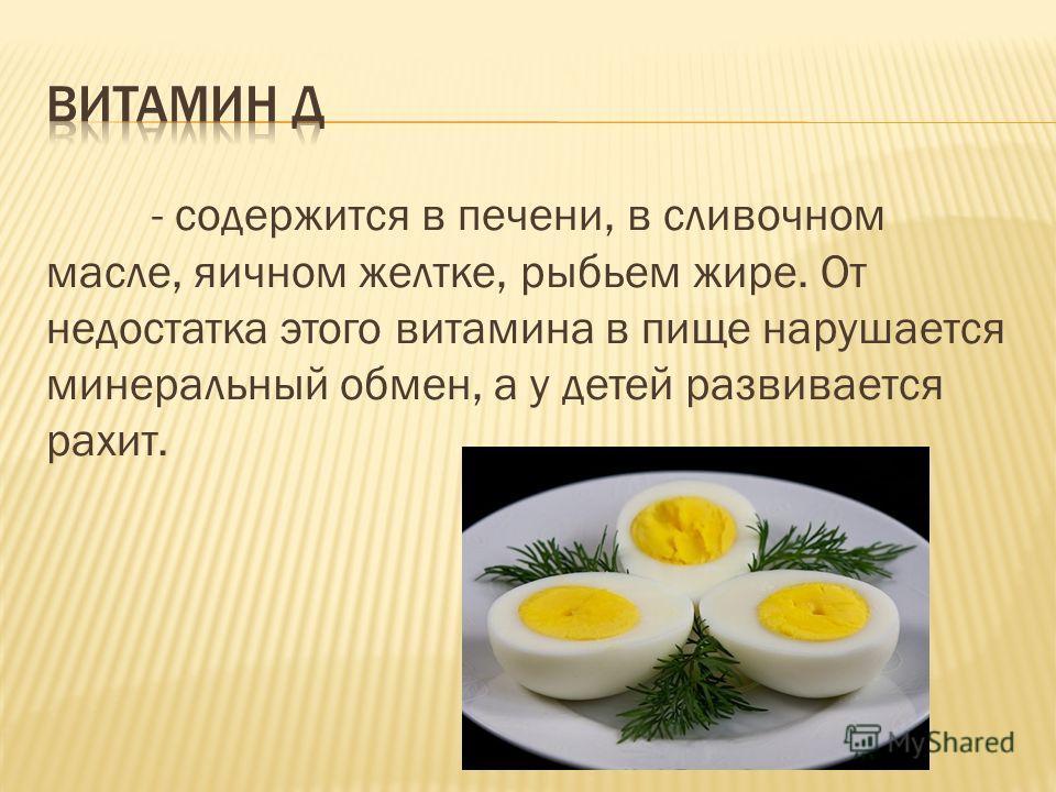 - содержится в печени, в сливочном масле, яичном желтке, рыбьем жире. От недостатка этого витамина в пище нарушается минеральный обмен, а у детей развивается рахит.