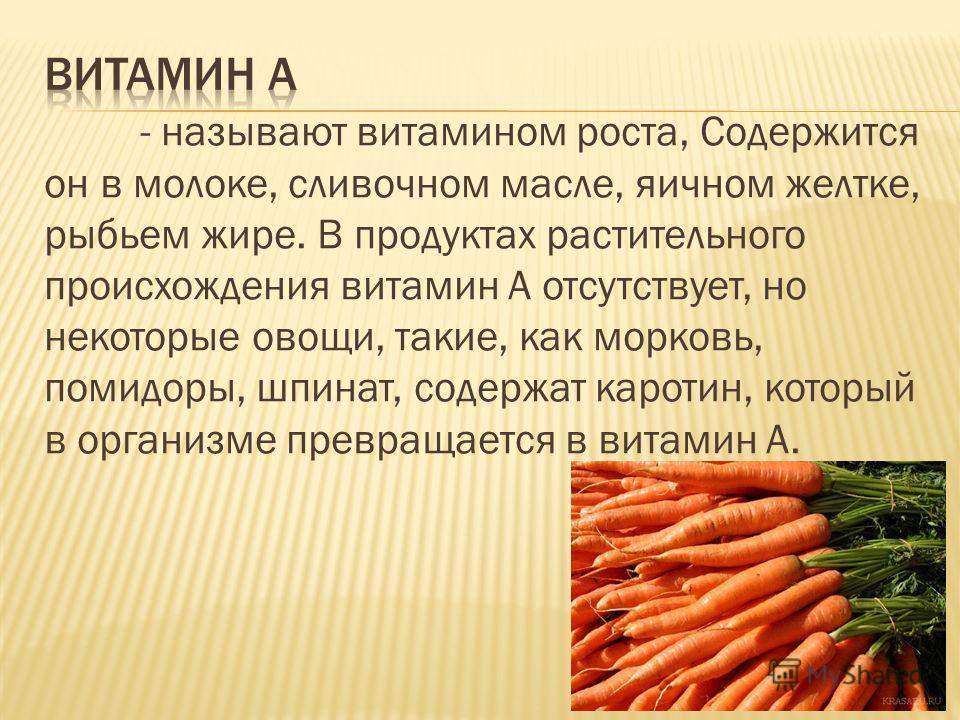 - называют витамином роста, Содержится он в молоке, сливочном масле, яичном желтке, рыбьем жире. В продуктах растительного происхождения витамин А отсутствует, но некоторые овощи, такие, как морковь, помидоры, шпинат, содержат каротин, который в орга