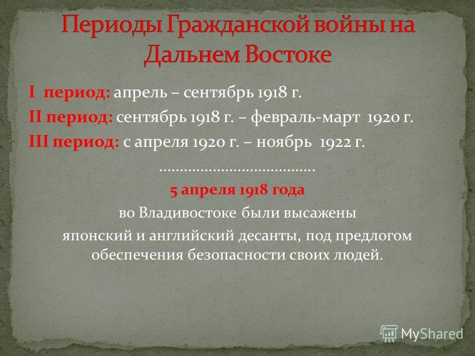 I период: апрель – сентябрь 1918 г. II период: сентябрь 1918 г. – февраль-март 1920 г. III период: с апреля 1920 г. – ноябрь 1922 г. ……………………………….. 5 апреля 1918 года во Владивостоке были высажены японский и английский десанты, под предлогом обеспече