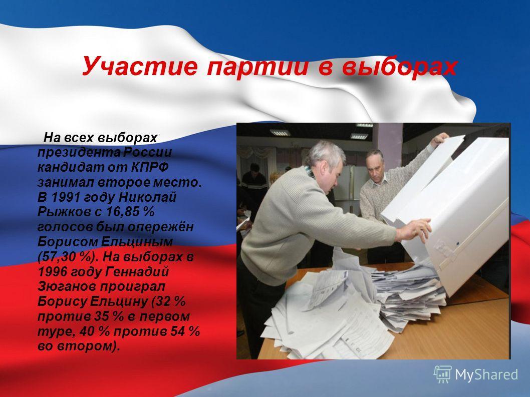 Участие партии в выборах На всех выборах президента России кандидат от КПРФ занимал второе место. В 1991 году Николай Рыжков с 16,85 % голосов был опережён Борисом Ельциным (57,30 %). На выборах в 1996 году Геннадий Зюганов проиграл Борису Ельцину (3