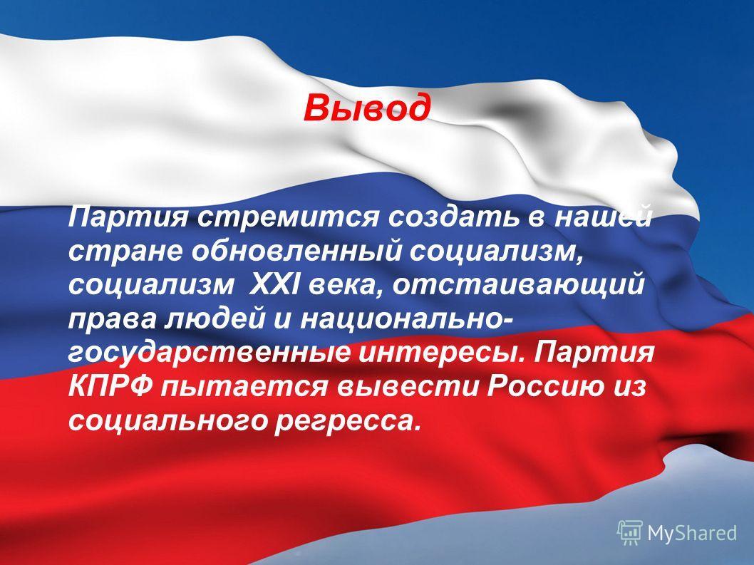 Вывод Партия стремится создать в нашей стране обновленный социализм, социализм XXI века, отстаивающий права людей и национально- государственные интересы. Партия КПРФ пытается вывести Россию из социального регресса.