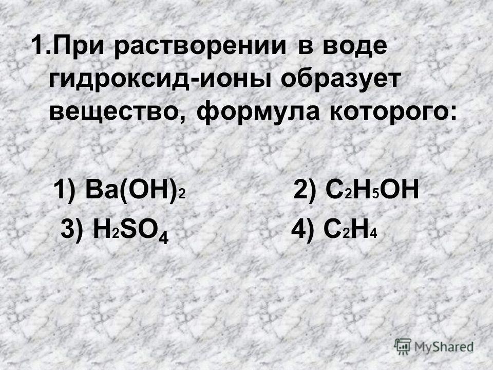 1. При растворении в воде гидроксид-ионы образует вещество, формула которого: 1) Ba(OH) 2 2) C 2 H 5 OH 3) H 2 SO 4 4) C 2 H 4