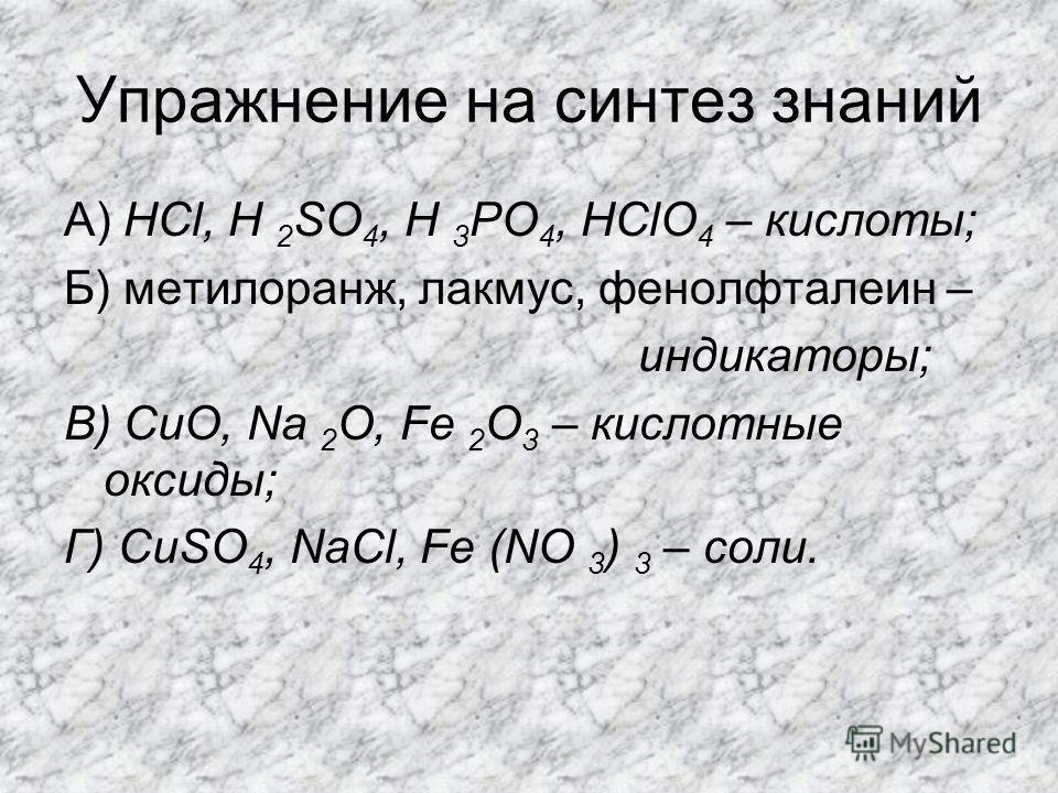 Упражнение на синтез знаний А) HCl, H 2 SO 4, H 3 PO 4, HClO 4 – кислоты; Б) метилоранж, лакмус, фенолфталеин – индикаторы; В) CuO, Na 2 O, Fe 2 O 3 – кислотные оксиды; Г) CuSO 4, NaCl, Fe (NO 3 ) 3 – соли.