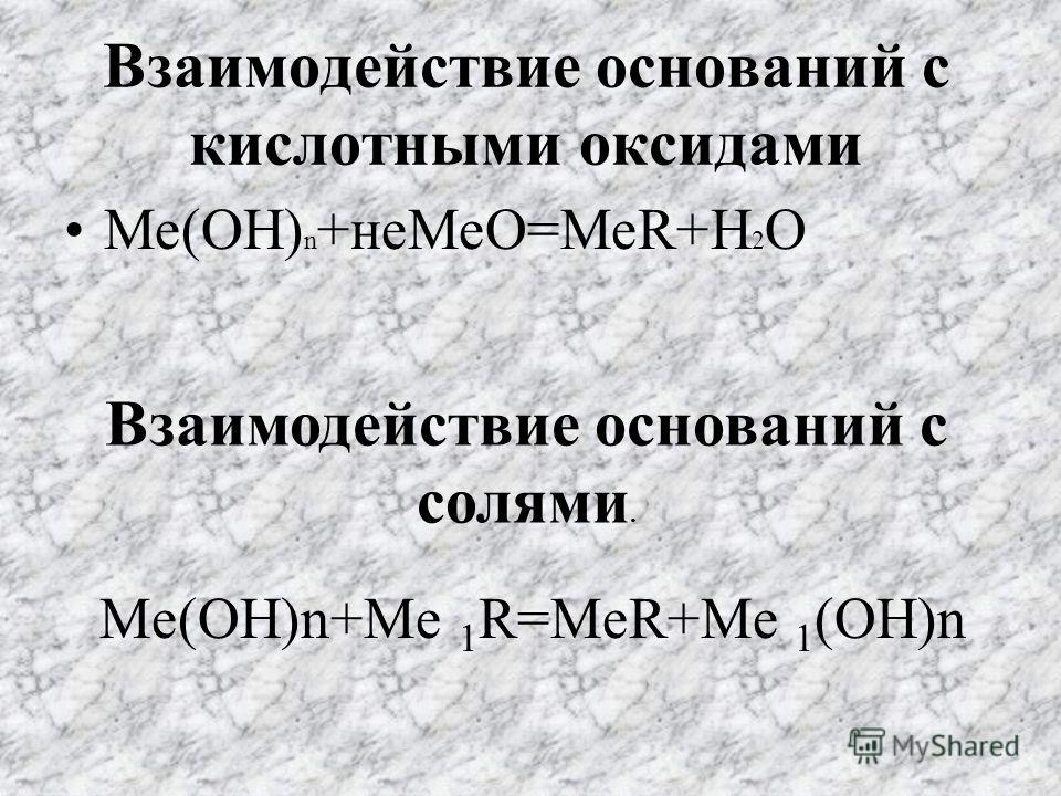 Взаимодействие оснований с кислотными оксидами Ме(ОН) n +не МеО=МеR+H 2 O Взаимодействие оснований с солями. Ме(ОН)n+Me 1 R=MeR+Me 1 (OH)n