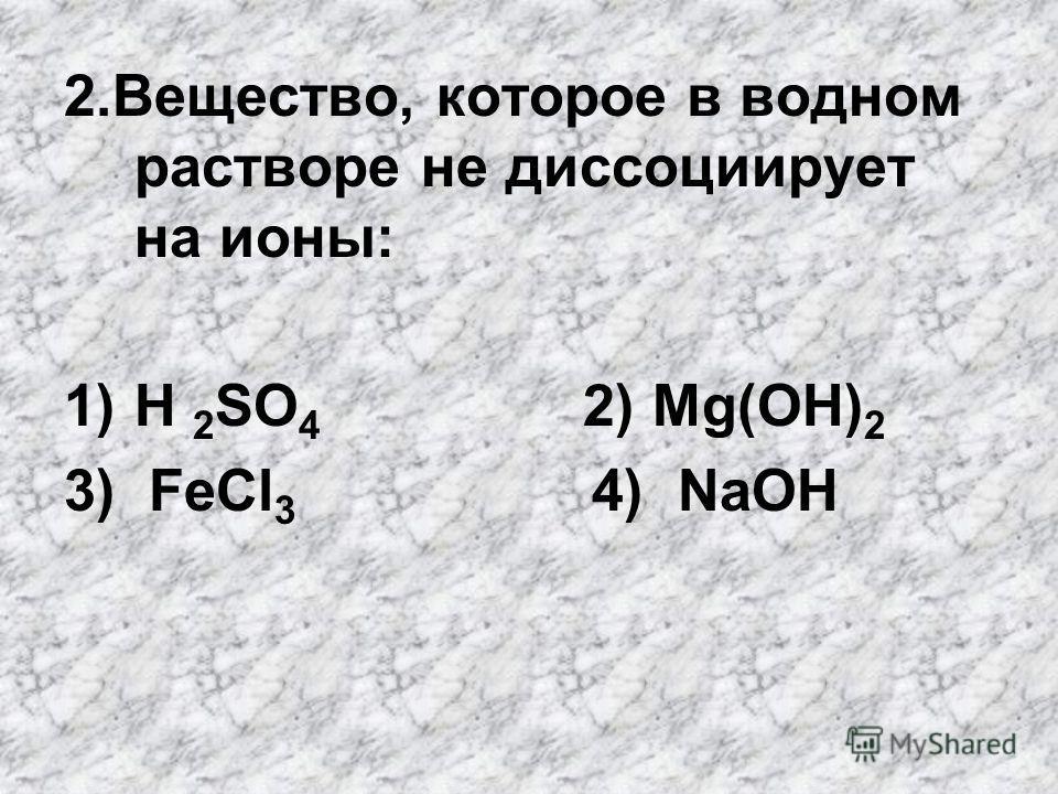 2.Вещество, которое в водном растворе не диссоциирует на ионы: 1)H 2 SO 4 2) Mg(OH) 2 3) FeCl 3 4) NaOH