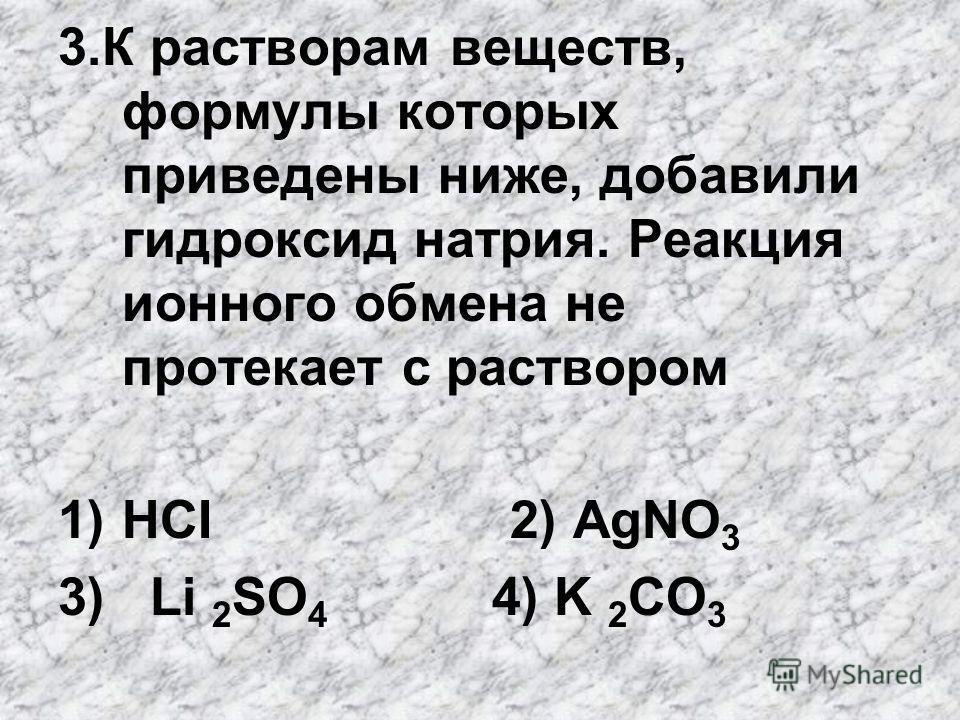 3. К растворам веществ, формулы которых приведены ниже, добавили гидроксид натрия. Реакция ионного обмена не протекает с раствором 1)HCI 2) АgNO 3 3) Li 2 SO 4 4) K 2 CO 3