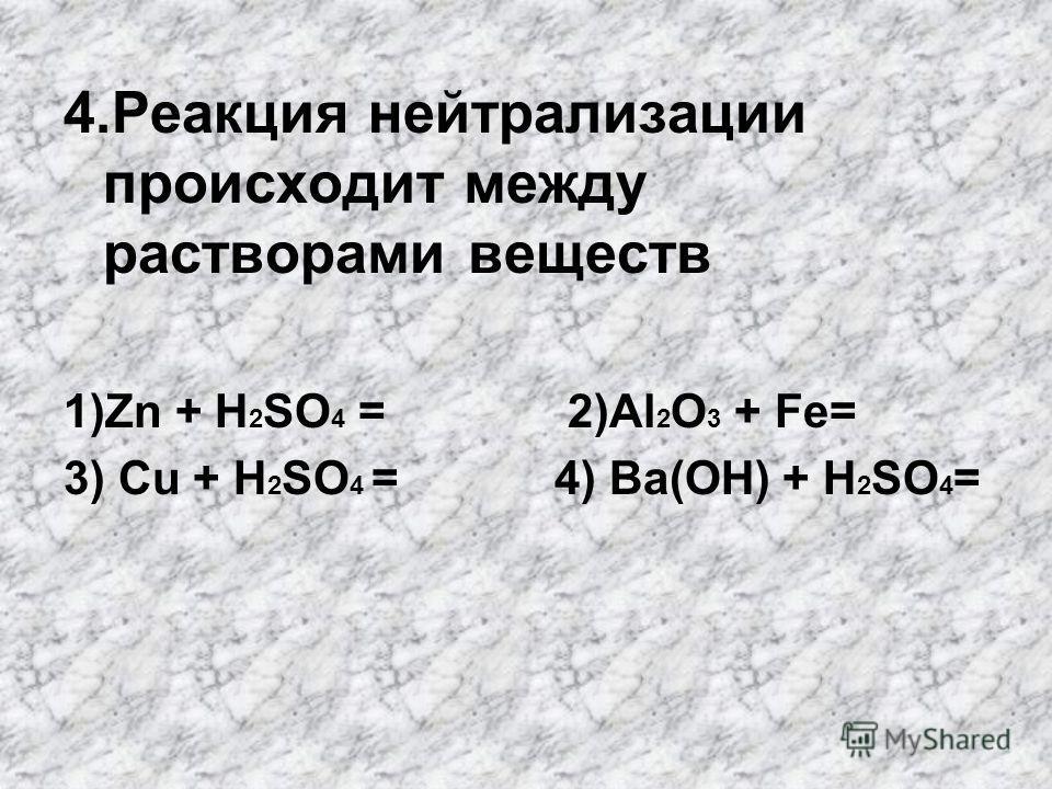4. Реакция нейтрализации происходит между растворами веществ 1)Zn + H 2 SO 4 = 2)Al 2 O 3 + Fe= 3) Cu + H 2 SO 4 = 4) Bа(OН) + H 2 SO 4 =