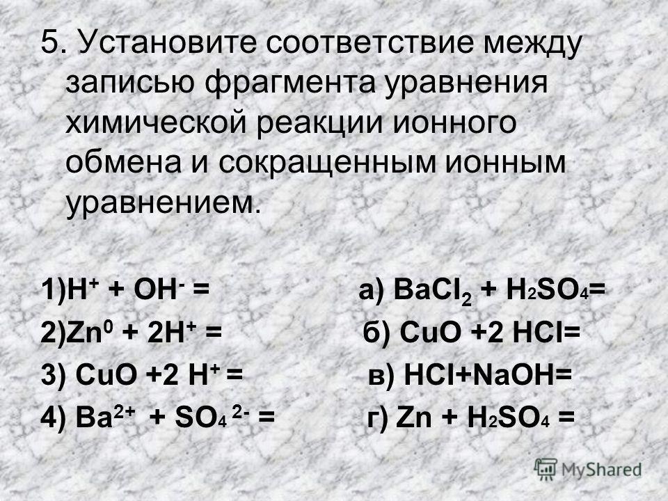 5. Установите соответствие между записью фрагмента уравнения химической реакции ионного обмена и сокращенным ионным уравнением. 1)Н + + ОН - = а) BаСI 2 + H 2 SO 4 = 2)Zn 0 + 2Н + = б) СuO +2 НCI= 3) СuO +2 Н + = в) НСI+NаOН= 4) Ва 2+ + SO 4 2- = г)